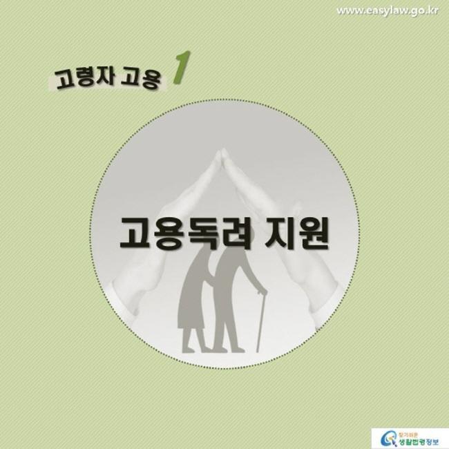 고령자 고용1 고용독려 지원 www.easylaw.go.kr 찾기 쉬운 생활법령정보 로고